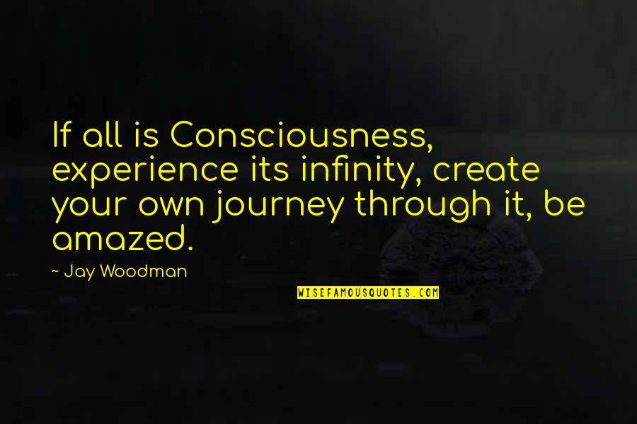 Through It All Quotes By Jay Woodman: If all is Consciousness, experience its infinity, create