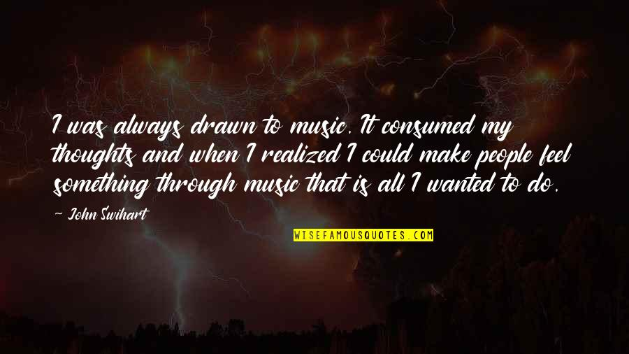 Through It All Quotes By John Swihart: I was always drawn to music. It consumed