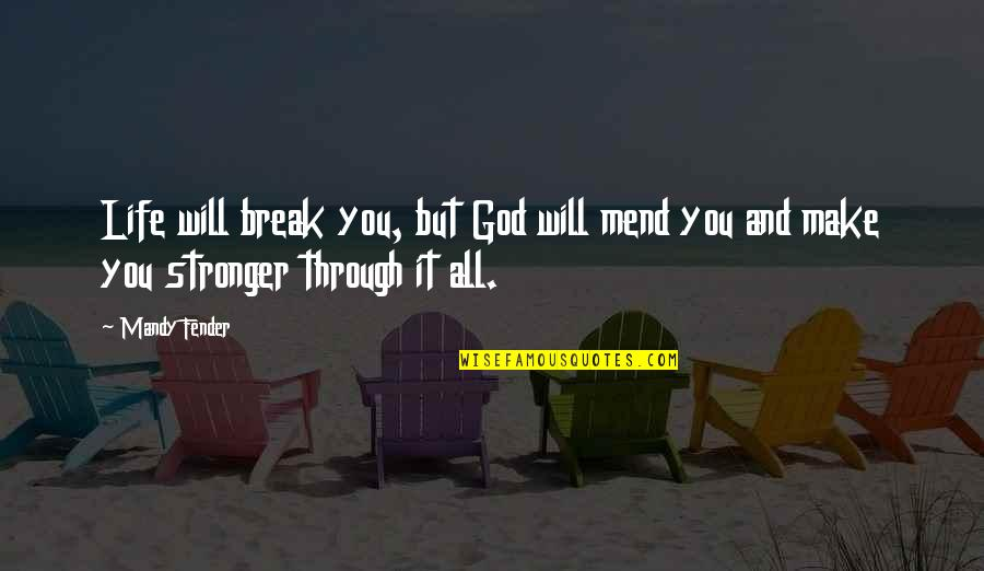Through It All Quotes By Mandy Fender: Life will break you, but God will mend