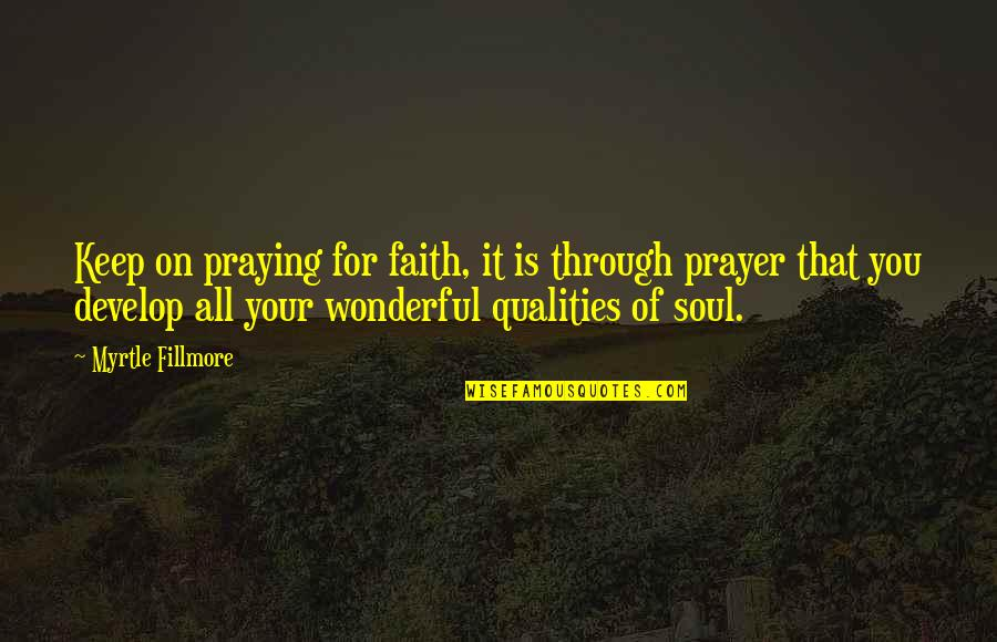 Through It All Quotes By Myrtle Fillmore: Keep on praying for faith, it is through