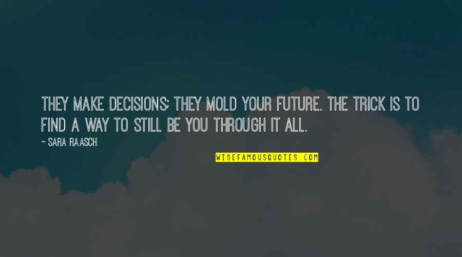 Through It All Quotes By Sara Raasch: They make decisions; they mold your future. The