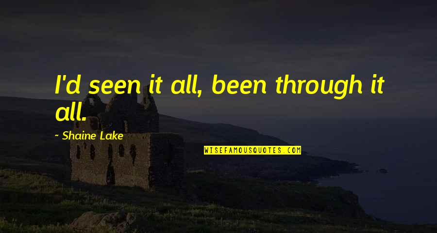 Through It All Quotes By Shaine Lake: I'd seen it all, been through it all.