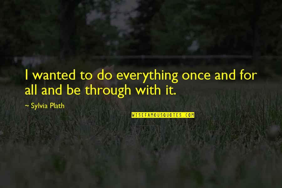 Through It All Quotes By Sylvia Plath: I wanted to do everything once and for