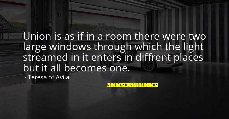 Through It All Quotes By Teresa Of Avila: Union is as if in a room there