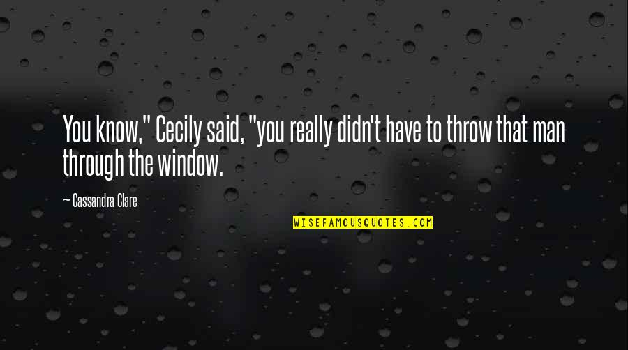 "Through The Window Quotes By Cassandra Clare: You know,"" Cecily said, ""you really didn't have"