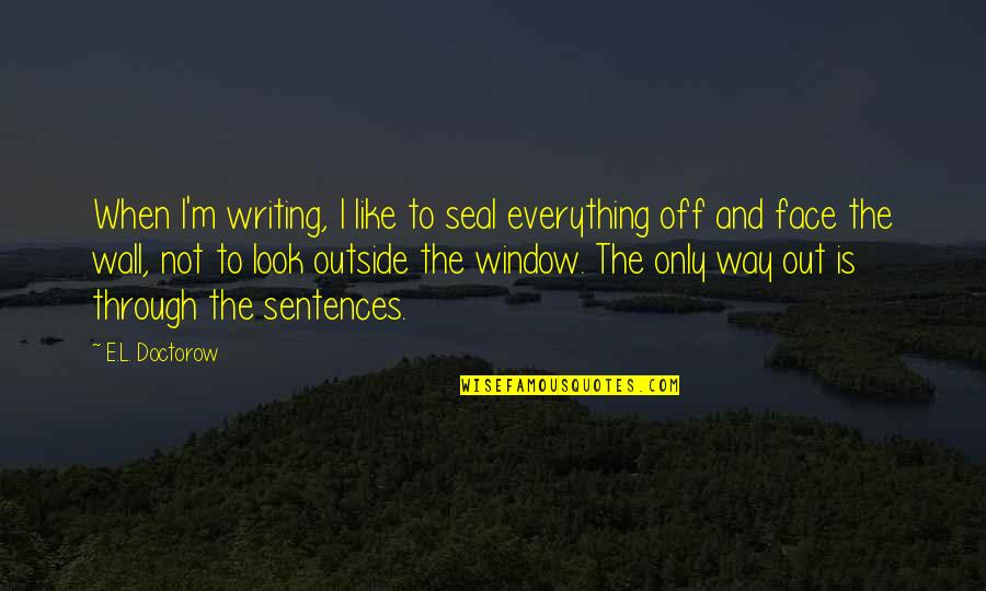 Through The Window Quotes By E.L. Doctorow: When I'm writing, I like to seal everything