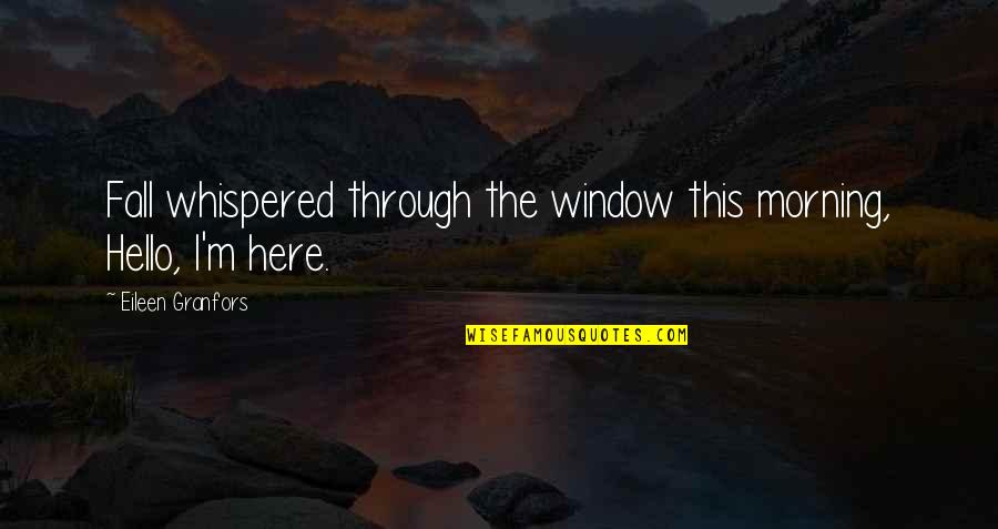 Through The Window Quotes By Eileen Granfors: Fall whispered through the window this morning, Hello,