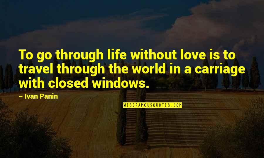 Through The Window Quotes By Ivan Panin: To go through life without love is to