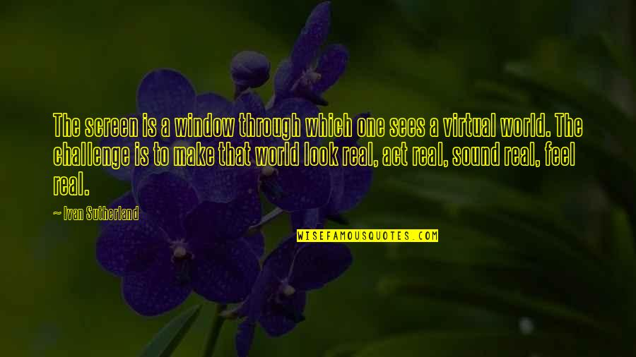 Through The Window Quotes By Ivan Sutherland: The screen is a window through which one