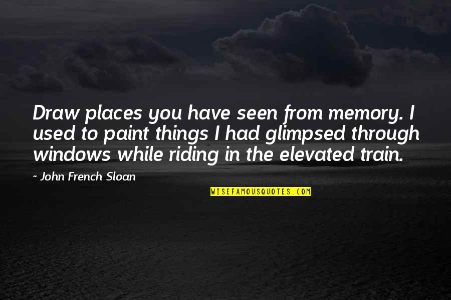 Through The Window Quotes By John French Sloan: Draw places you have seen from memory. I