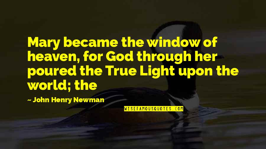 Through The Window Quotes By John Henry Newman: Mary became the window of heaven, for God