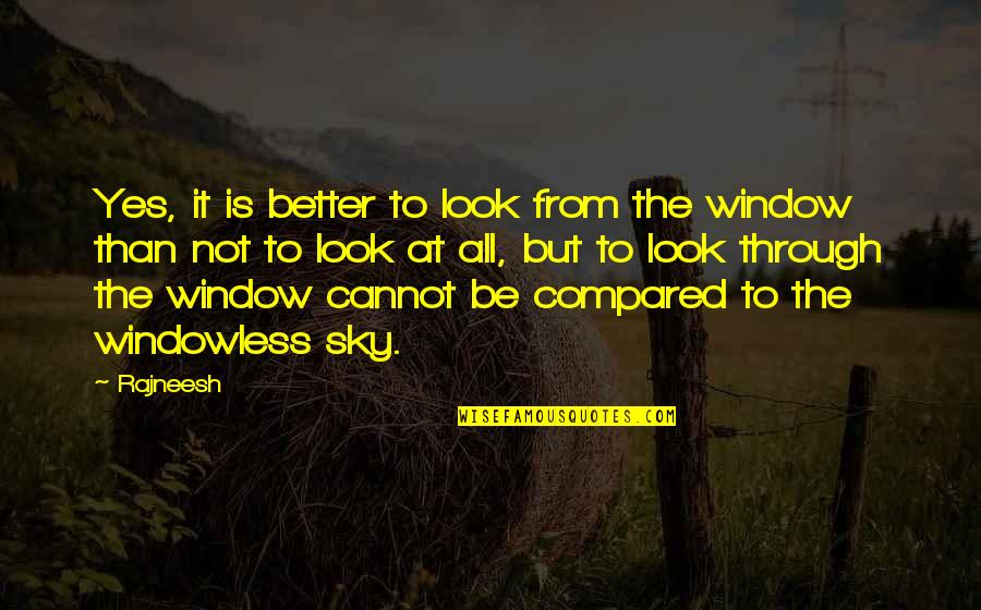 Through The Window Quotes By Rajneesh: Yes, it is better to look from the