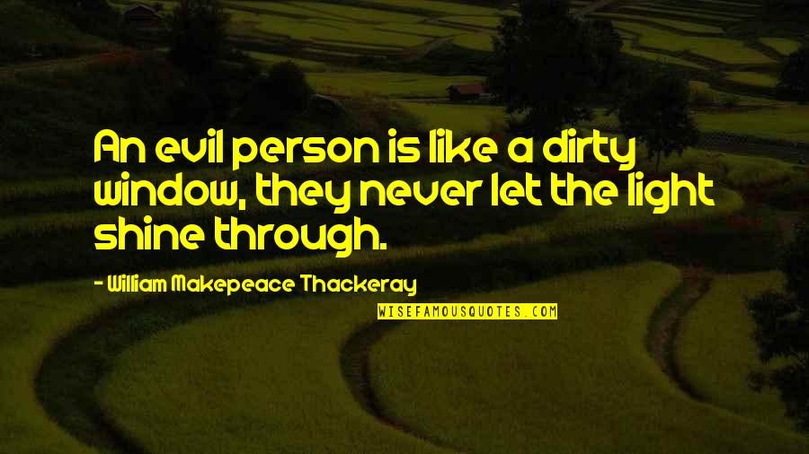 Through The Window Quotes By William Makepeace Thackeray: An evil person is like a dirty window,