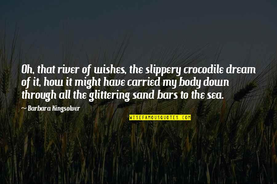 Through Up And Down Quotes By Barbara Kingsolver: Oh, that river of wishes, the slippery crocodile