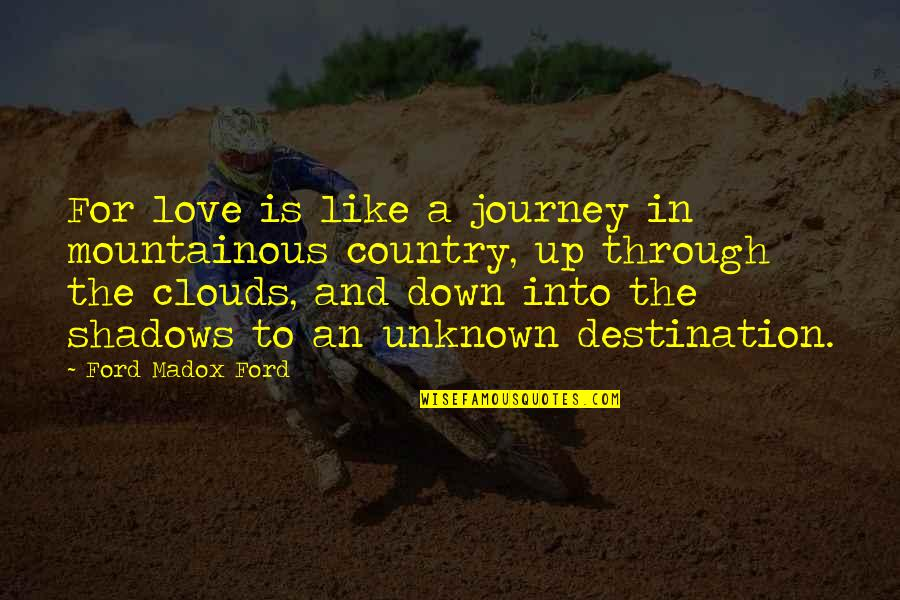 Through Up And Down Quotes By Ford Madox Ford: For love is like a journey in mountainous