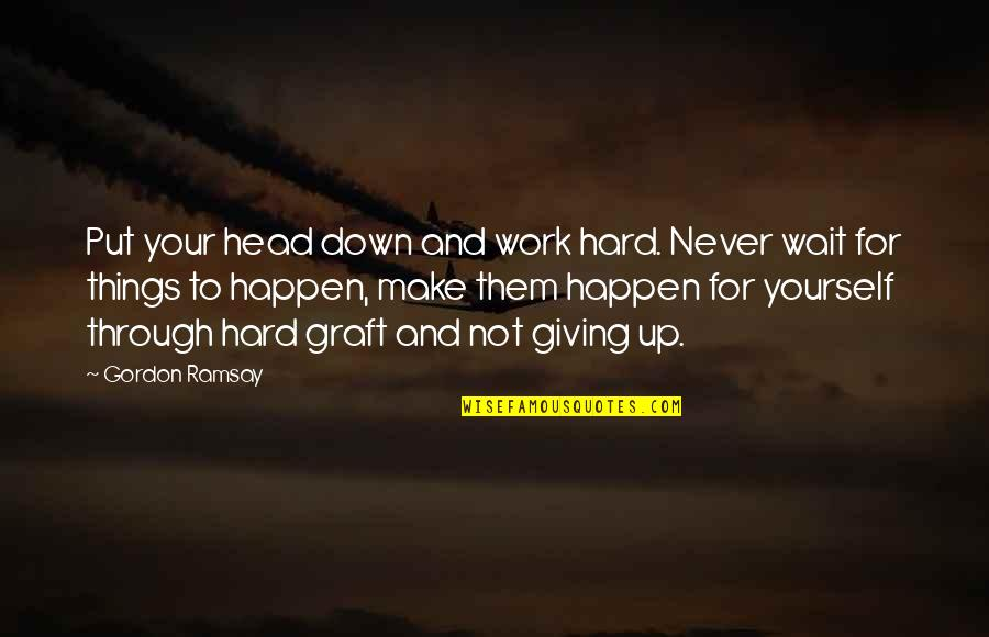 Through Up And Down Quotes By Gordon Ramsay: Put your head down and work hard. Never