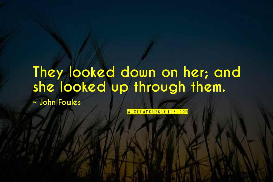 Through Up And Down Quotes By John Fowles: They looked down on her; and she looked