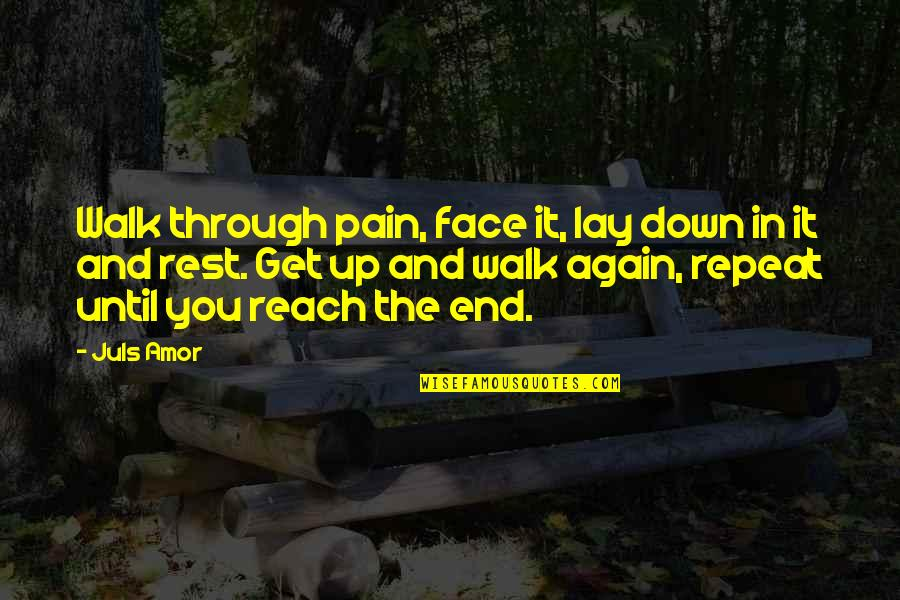 Through Up And Down Quotes By Juls Amor: Walk through pain, face it, lay down in