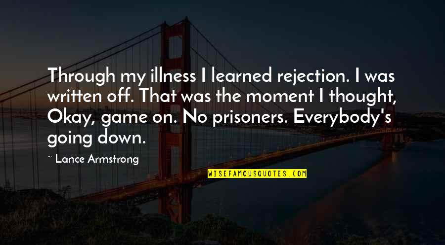 Through Up And Down Quotes By Lance Armstrong: Through my illness I learned rejection. I was