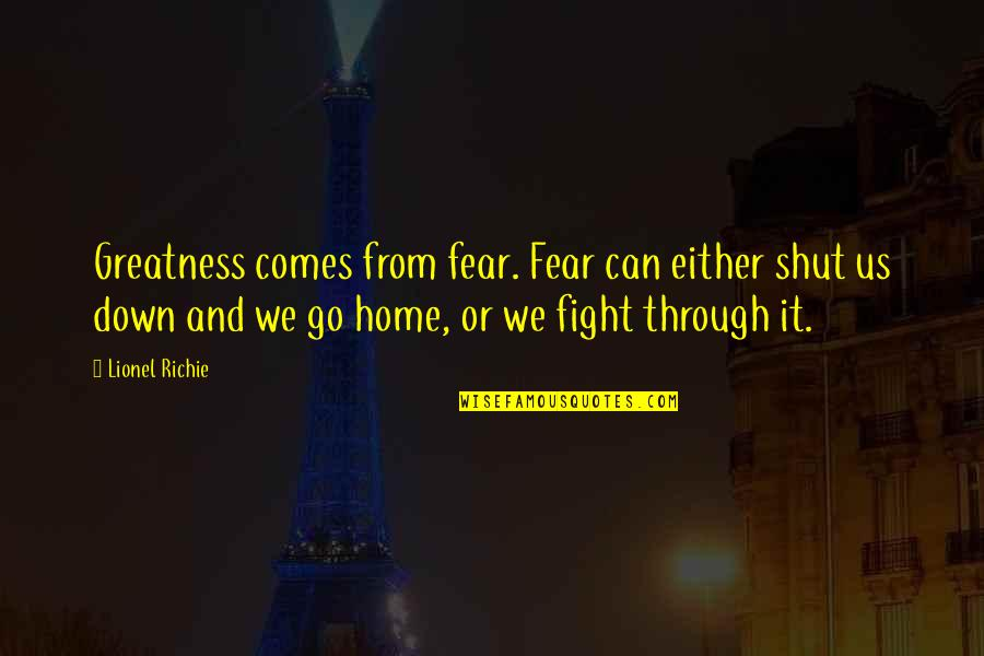 Through Up And Down Quotes By Lionel Richie: Greatness comes from fear. Fear can either shut