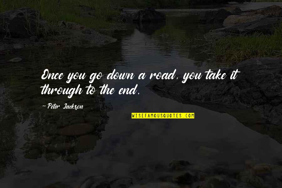 Through Up And Down Quotes By Peter Jackson: Once you go down a road, you take