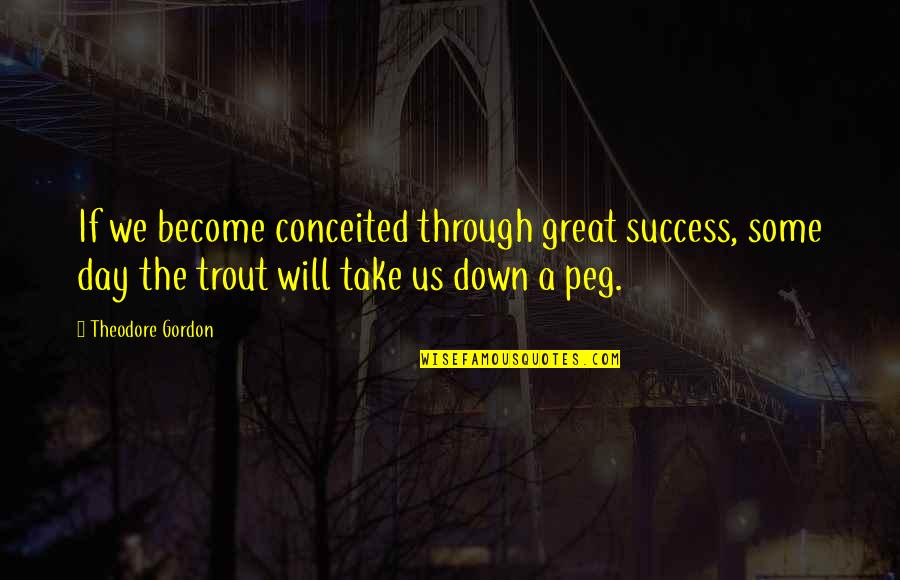 Through Up And Down Quotes By Theodore Gordon: If we become conceited through great success, some