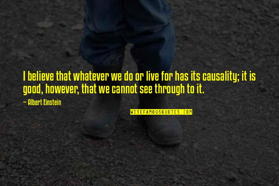 Through Whatever Quotes By Albert Einstein: I believe that whatever we do or live