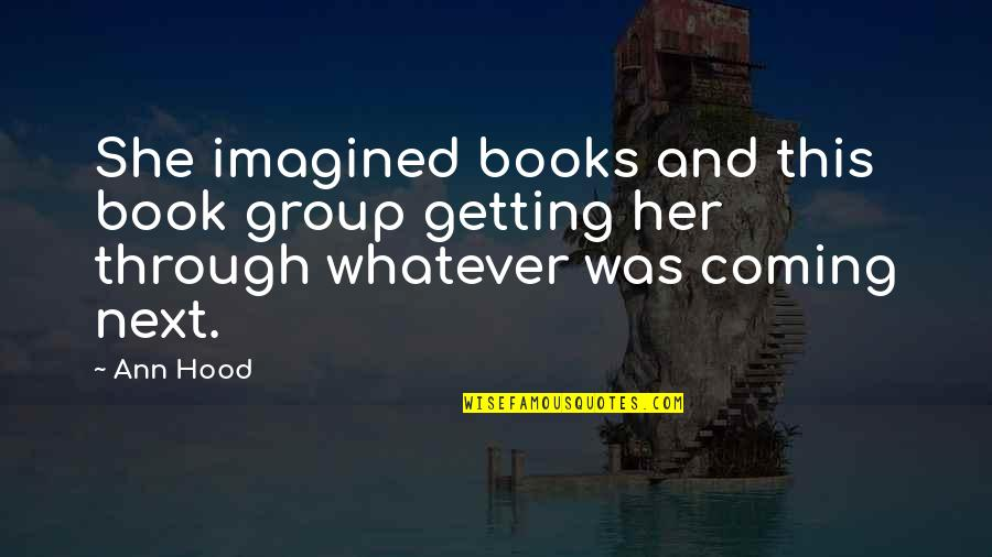 Through Whatever Quotes By Ann Hood: She imagined books and this book group getting