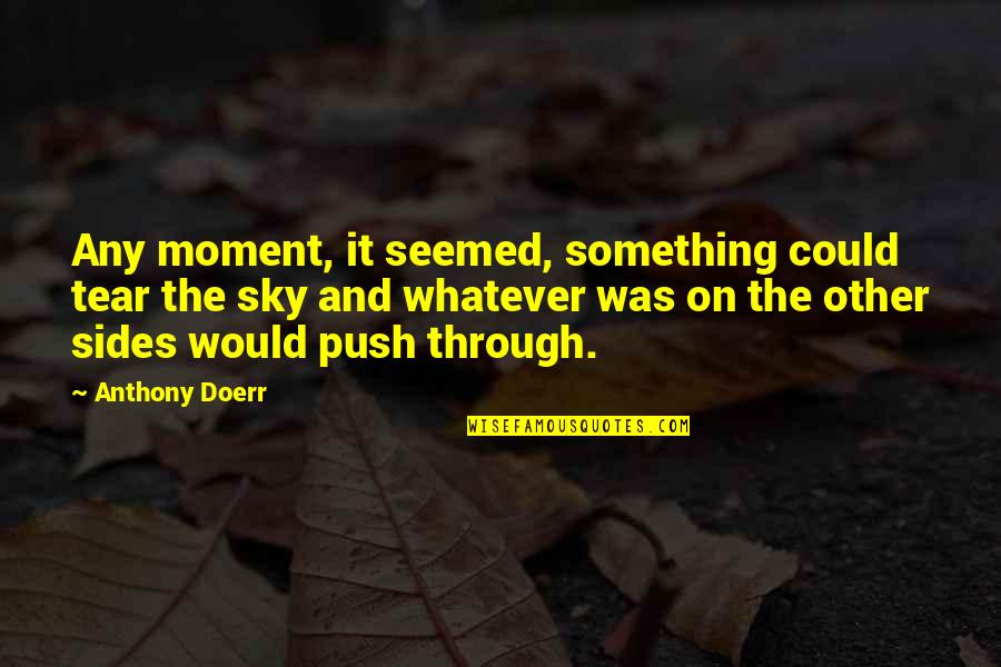 Through Whatever Quotes By Anthony Doerr: Any moment, it seemed, something could tear the