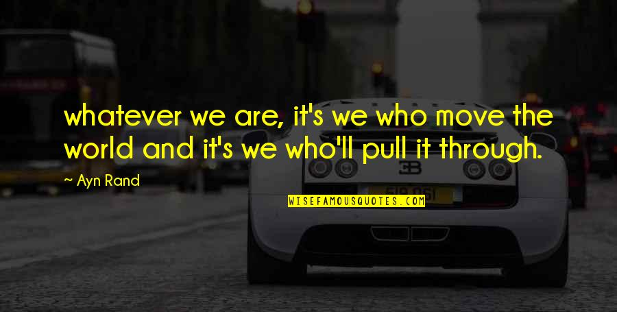 Through Whatever Quotes By Ayn Rand: whatever we are, it's we who move the