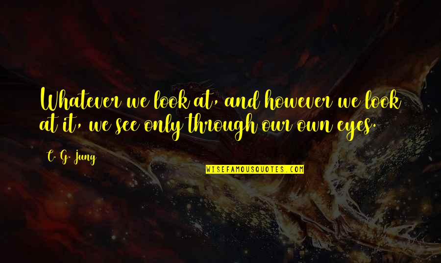 Through Whatever Quotes By C. G. Jung: Whatever we look at, and however we look