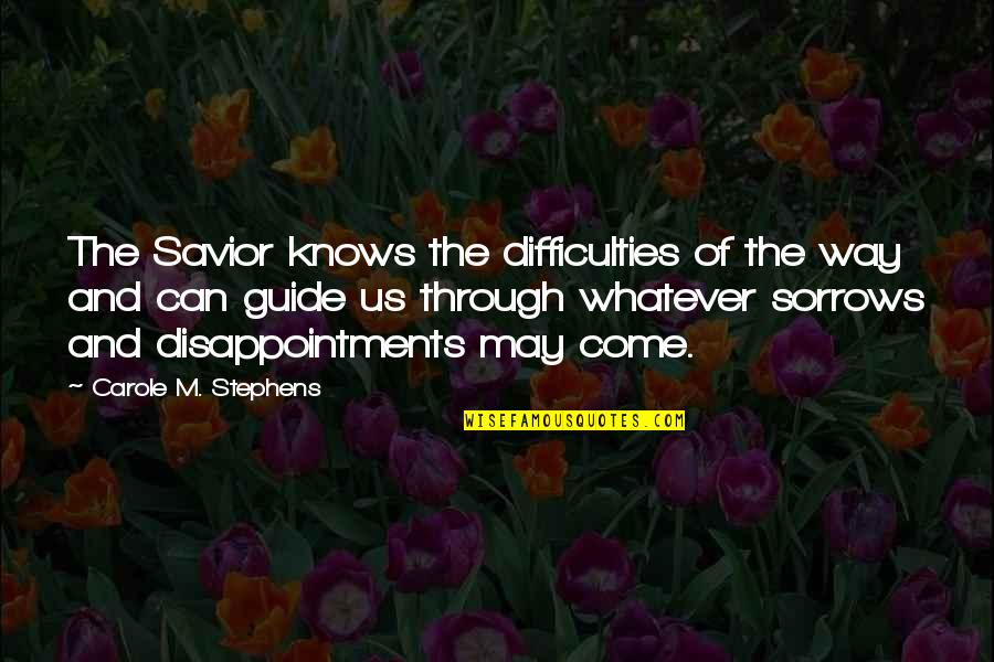 Through Whatever Quotes By Carole M. Stephens: The Savior knows the difficulties of the way