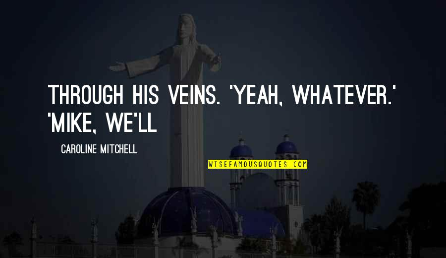 Through Whatever Quotes By Caroline Mitchell: through his veins. 'Yeah, whatever.' 'Mike, we'll