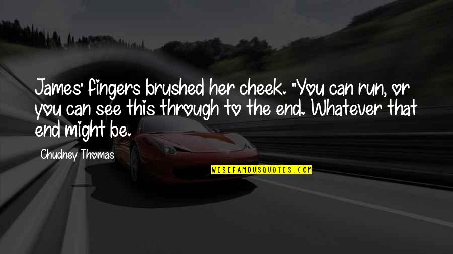 """Through Whatever Quotes By Chudney Thomas: James' fingers brushed her cheek. """"You can run,"""