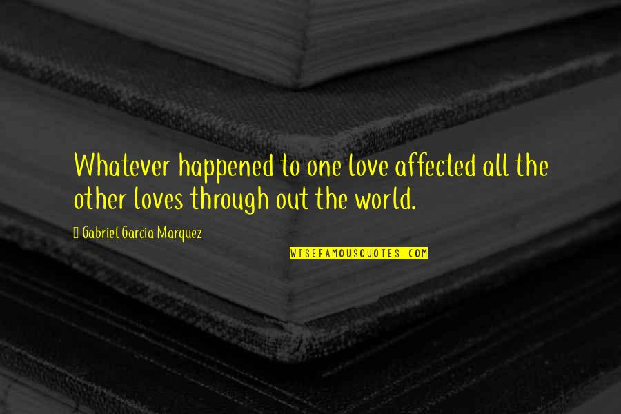 Through Whatever Quotes By Gabriel Garcia Marquez: Whatever happened to one love affected all the
