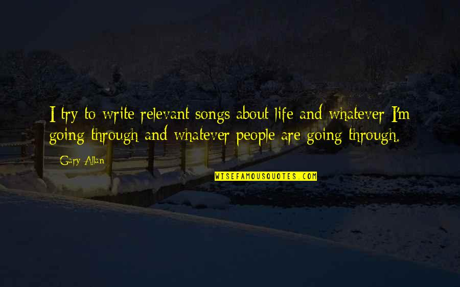 Through Whatever Quotes By Gary Allan: I try to write relevant songs about life