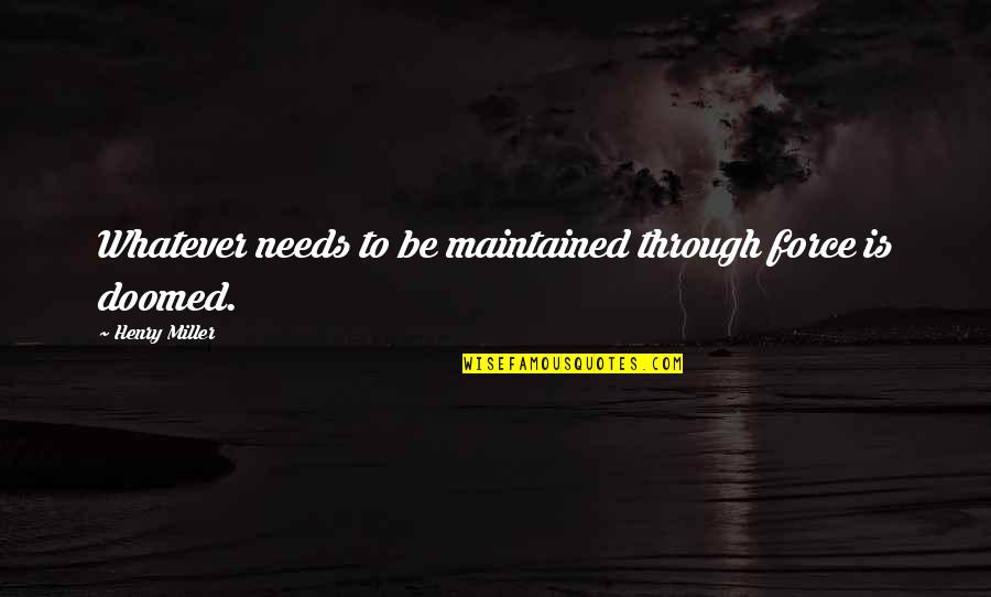 Through Whatever Quotes By Henry Miller: Whatever needs to be maintained through force is