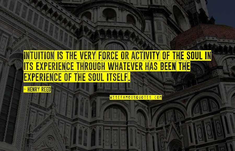 Through Whatever Quotes By Henry Reed: Intuition is the very force or activity of