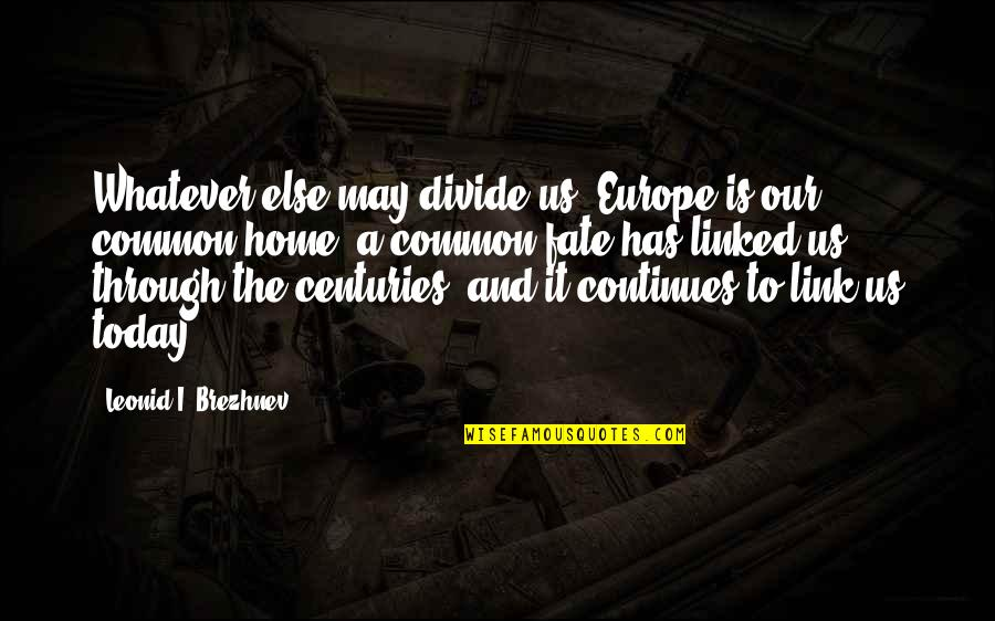 Through Whatever Quotes By Leonid I. Brezhnev: Whatever else may divide us, Europe is our
