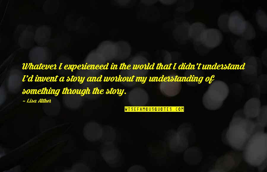 Through Whatever Quotes By Lisa Alther: Whatever I experienced in the world that I