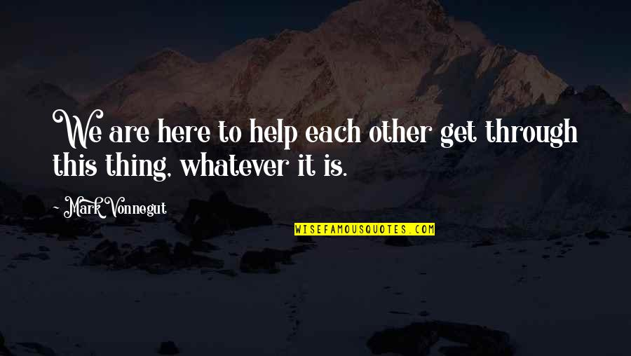 Through Whatever Quotes By Mark Vonnegut: We are here to help each other get
