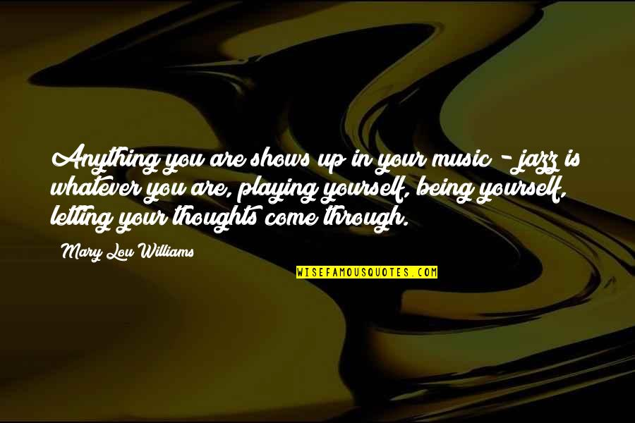 Through Whatever Quotes By Mary Lou Williams: Anything you are shows up in your music