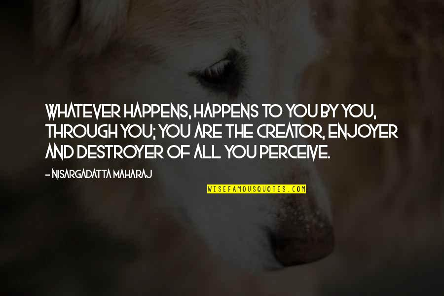 Through Whatever Quotes By Nisargadatta Maharaj: Whatever happens, happens to you by you, through