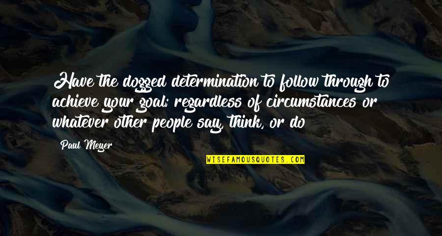Through Whatever Quotes By Paul Meyer: Have the dogged determination to follow through to
