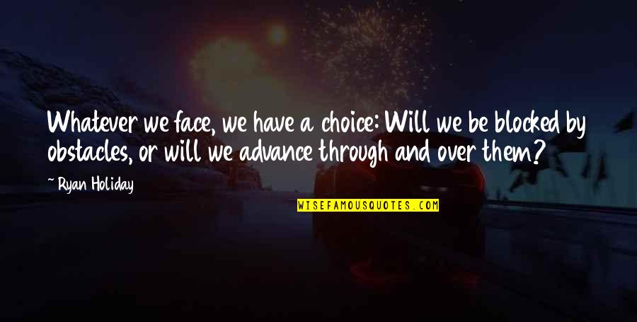 Through Whatever Quotes By Ryan Holiday: Whatever we face, we have a choice: Will