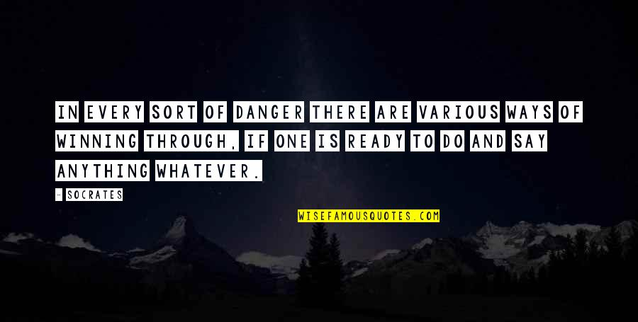 Through Whatever Quotes By Socrates: In every sort of danger there are various