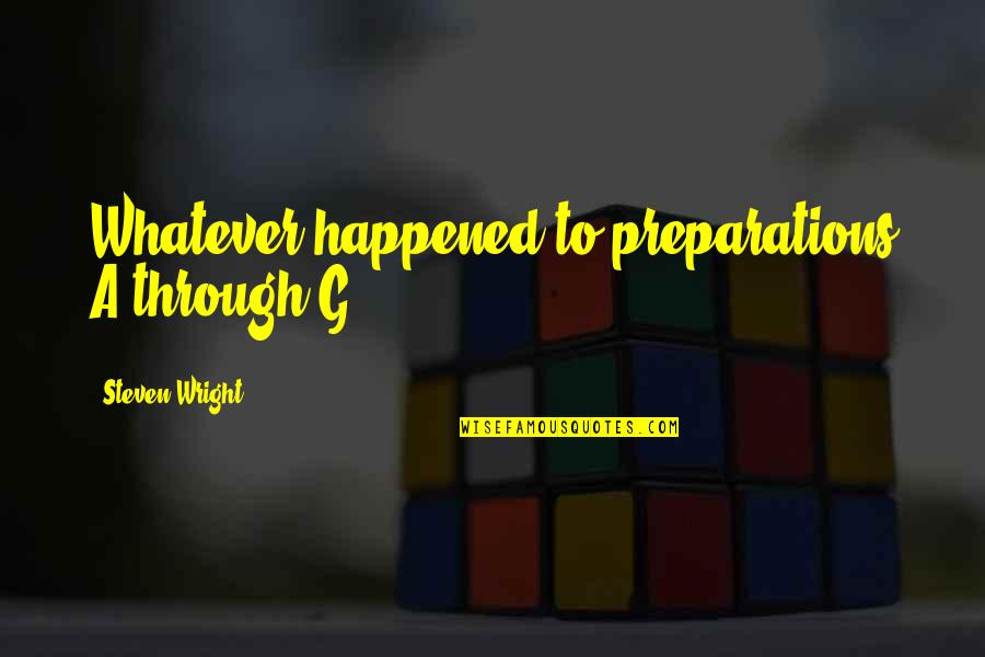 Through Whatever Quotes By Steven Wright: Whatever happened to preparations A through G?