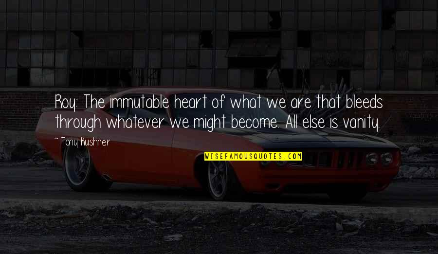 Through Whatever Quotes By Tony Kushner: Roy: The immutable heart of what we are