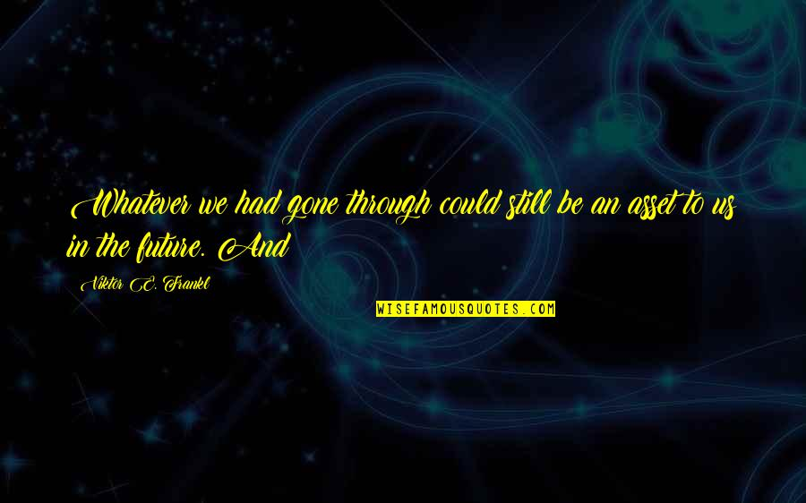 Through Whatever Quotes By Viktor E. Frankl: Whatever we had gone through could still be