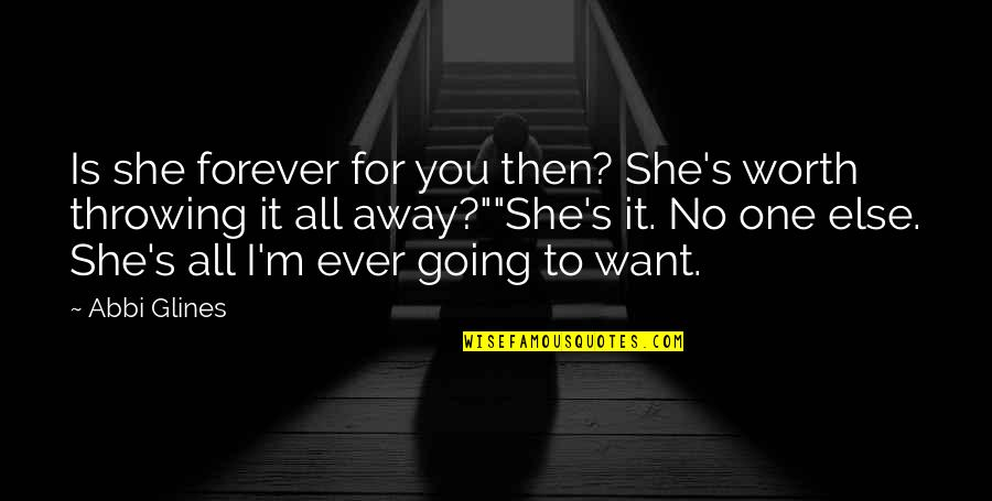 Throwing It All Away Quotes By Abbi Glines: Is she forever for you then? She's worth